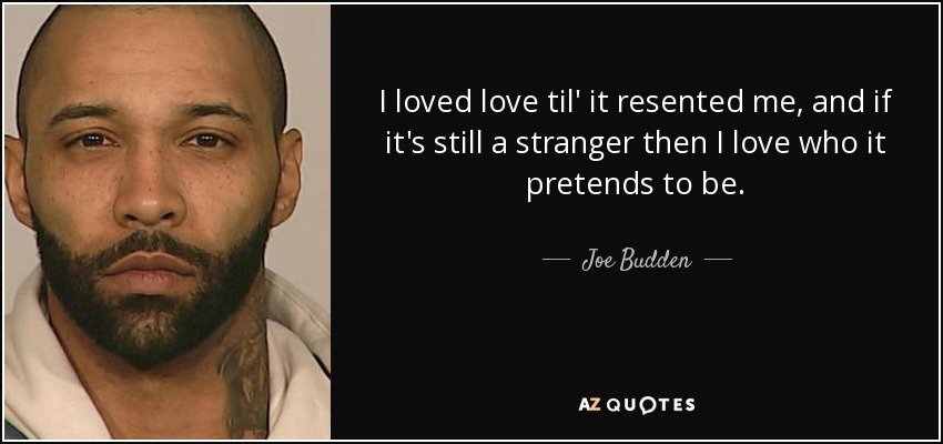 I loved love til' it resented me, and if it's still a stranger then I love who it pretends to be. - Joe Budden
