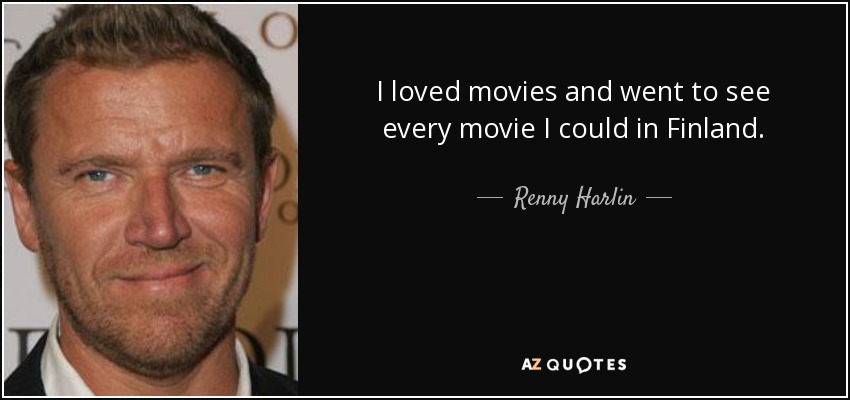 I loved movies and went to see every movie I could in Finland. - Renny Harlin
