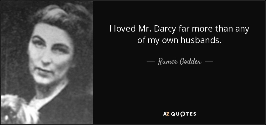 I loved Mr. Darcy far more than any of my own husbands. - Rumer Godden