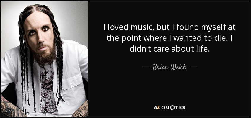 I loved music, but I found myself at the point where I wanted to die. I didn't care about life. - Brian Welch