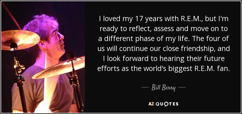 I loved my 17 years with R.E.M., but I'm ready to reflect, assess and move on to a different phase of my life. The four of us will continue our close friendship, and I look forward to hearing their future efforts as the world's biggest R.E.M. fan. - Bill Berry
