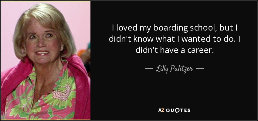 I loved my boarding school, but I didn't know what I wanted to do. I didn't have a career. - Lilly Pulitzer