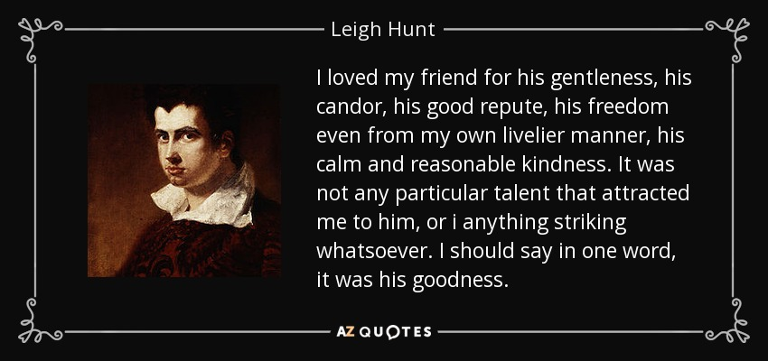 I loved my friend for his gentleness, his candor, his good repute, his freedom even from my own livelier manner, his calm and reasonable kindness. It was not any particular talent that attracted me to him, or i anything striking whatsoever. I should say in one word, it was his goodness. - Leigh Hunt