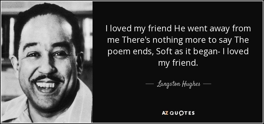 I loved my friend He went away from me There's nothing more to say The poem ends, Soft as it began- I loved my friend. - Langston Hughes