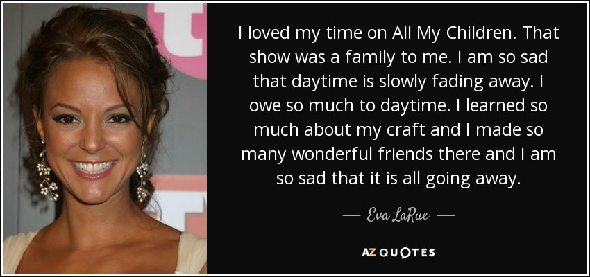 I loved my time on All My Children. That show was a family to me. I am so sad that daytime is slowly fading away. I owe so much to daytime. I learned so much about my craft and I made so many wonderful friends there and I am so sad that it is all going away. - Eva LaRue