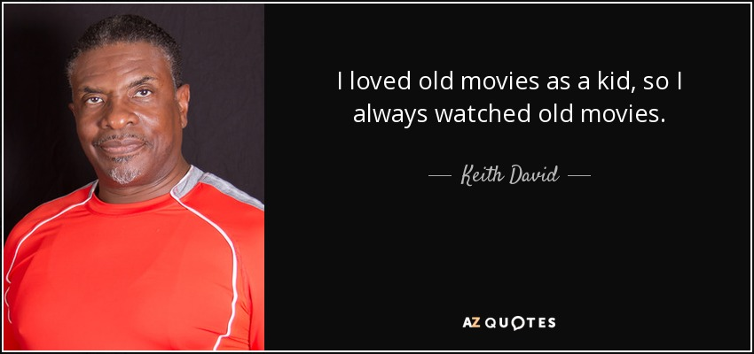 I loved old movies as a kid, so I always watched old movies. - Keith David