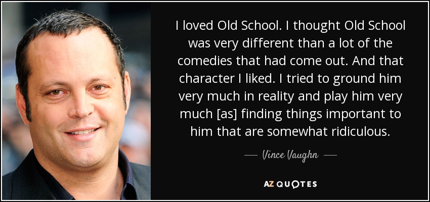 I loved Old School. I thought Old School was very different than a lot of the comedies that had come out. And that character I liked. I tried to ground him very much in reality and play him very much [as] finding things important to him that are somewhat ridiculous. - Vince Vaughn