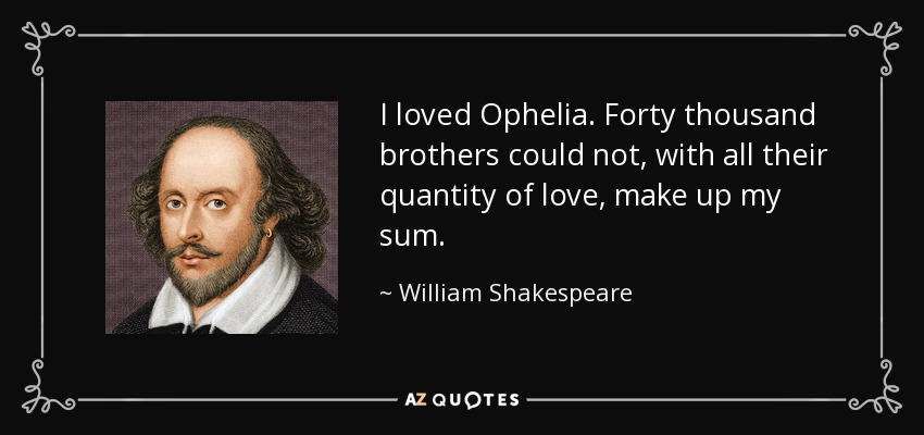I loved Ophelia. Forty thousand brothers could not, with all their quantity of love, make up my sum. - William Shakespeare