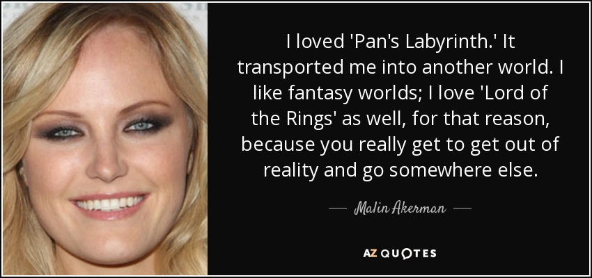 I loved 'Pan's Labyrinth.' It transported me into another world. I like fantasy worlds; I love 'Lord of the Rings' as well, for that reason, because you really get to get out of reality and go somewhere else. - Malin Akerman