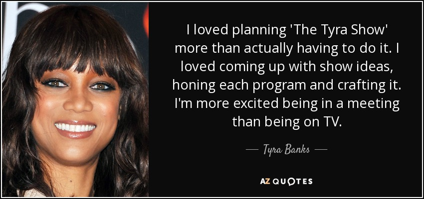 I loved planning 'The Tyra Show' more than actually having to do it. I loved coming up with show ideas, honing each program and crafting it. I'm more excited being in a meeting than being on TV. - Tyra Banks