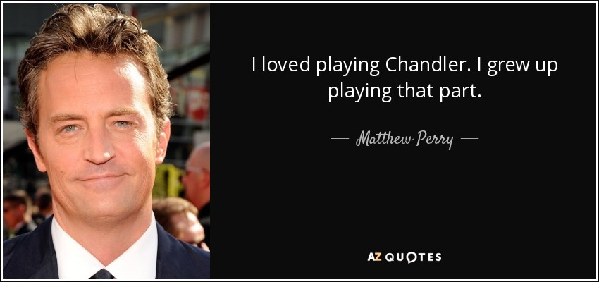 I loved playing Chandler. I grew up playing that part. - Matthew Perry