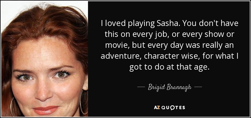 I loved playing Sasha. You don't have this on every job, or every show or movie, but every day was really an adventure, character wise, for what I got to do at that age. - Brigid Brannagh