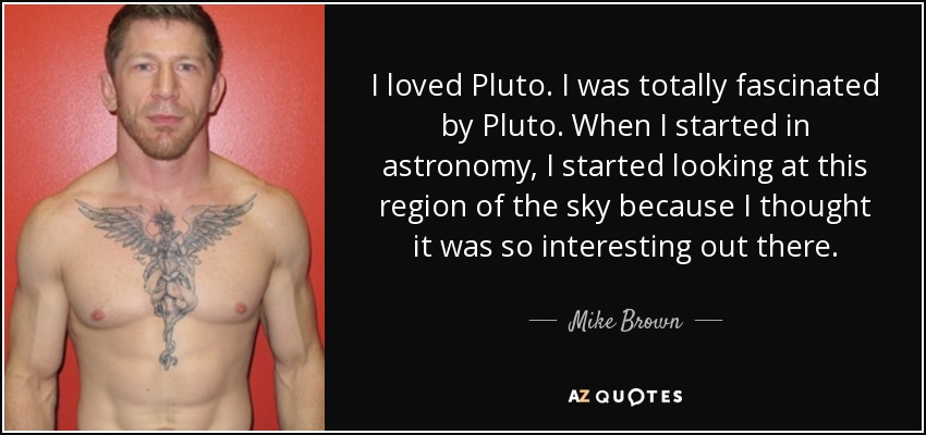 I loved Pluto. I was totally fascinated by Pluto. When I started in astronomy, I started looking at this region of the sky because I thought it was so interesting out there. - Mike Brown