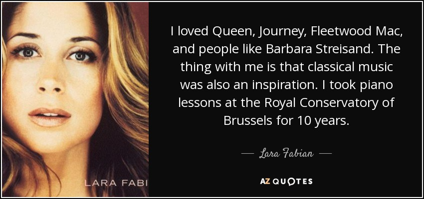 I loved Queen, Journey, Fleetwood Mac, and people like Barbara Streisand. The thing with me is that classical music was also an inspiration. I took piano lessons at the Royal Conservatory of Brussels for 10 years. - Lara Fabian