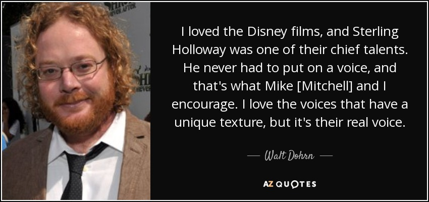I loved the Disney films, and Sterling Holloway was one of their chief talents. He never had to put on a voice, and that's what Mike [Mitchell] and I encourage. I love the voices that have a unique texture, but it's their real voice. - Walt Dohrn