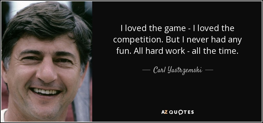 I loved the game - I loved the competition. But I never had any fun. All hard work - all the time. - Carl Yastrzemski