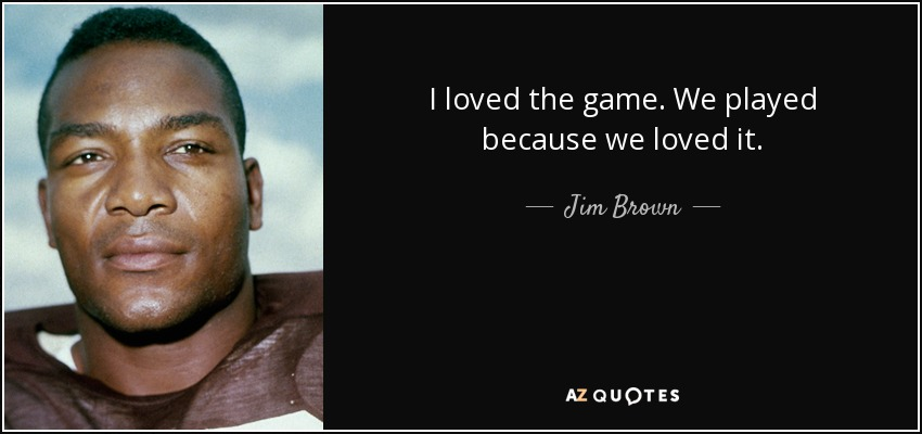 I loved the game. We played because we loved it. - Jim Brown