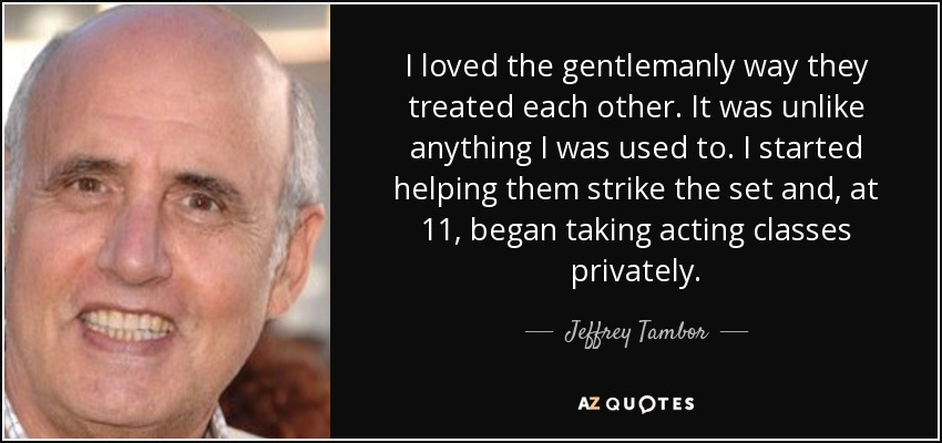 I loved the gentlemanly way they treated each other. It was unlike anything I was used to. I started helping them strike the set and, at 11, began taking acting classes privately. - Jeffrey Tambor