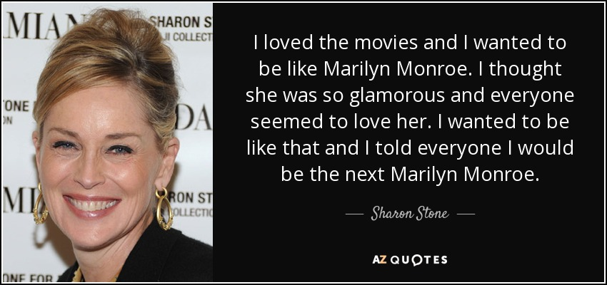 I loved the movies and I wanted to be like Marilyn Monroe. I thought she was so glamorous and everyone seemed to love her. I wanted to be like that and I told everyone I would be the next Marilyn Monroe. - Sharon Stone