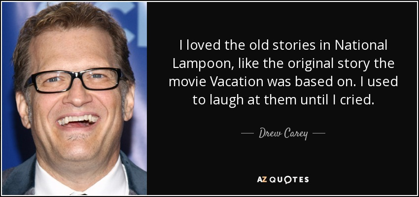 I loved the old stories in National Lampoon, like the original story the movie Vacation was based on. I used to laugh at them until I cried. - Drew Carey
