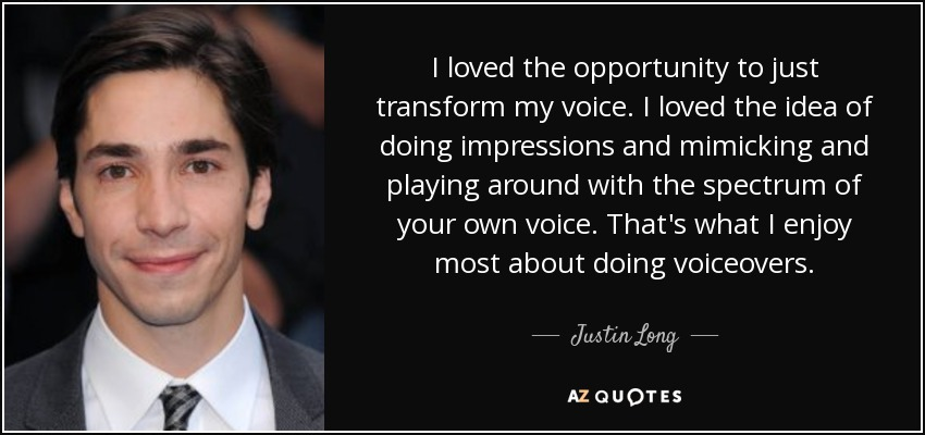 I loved the opportunity to just transform my voice. I loved the idea of doing impressions and mimicking and playing around with the spectrum of your own voice. That's what I enjoy most about doing voiceovers. - Justin Long