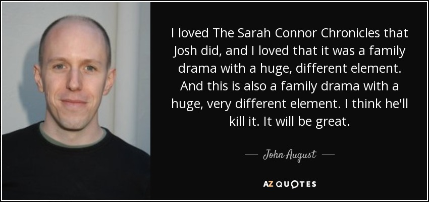 I loved The Sarah Connor Chronicles that Josh did, and I loved that it was a family drama with a huge, different element. And this is also a family drama with a huge, very different element. I think he'll kill it. It will be great. - John August