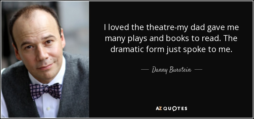 I loved the theatre-my dad gave me many plays and books to read. The dramatic form just spoke to me. - Danny Burstein