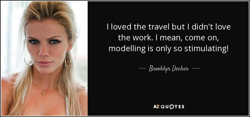 I loved the travel but I didn't love the work. I mean, come on, modelling is only so stimulating! - Brooklyn Decker