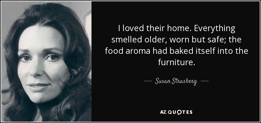 I loved their home. Everything smelled older, worn but safe; the food aroma had baked itself into the furniture. - Susan Strasberg