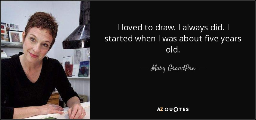 I loved to draw. I always did. I started when I was about five years old. - Mary GrandPre
