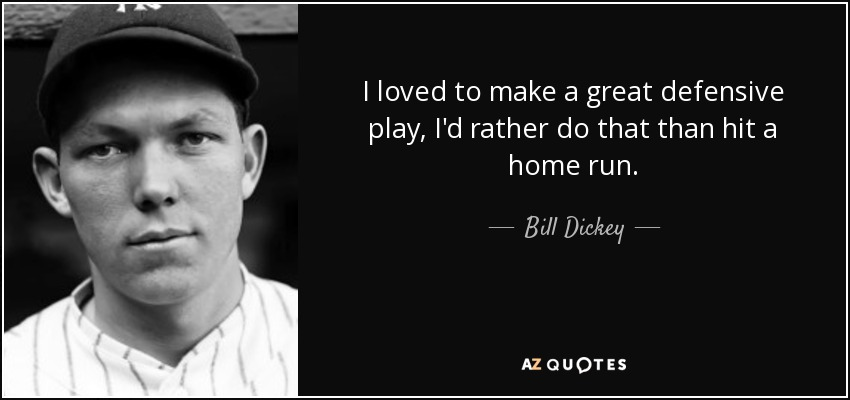I loved to make a great defensive play, I'd rather do that than hit a home run. - Bill Dickey