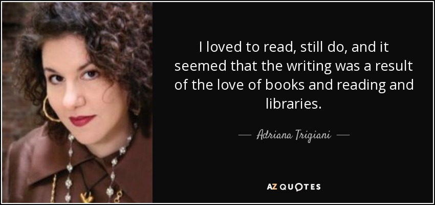 I loved to read, still do, and it seemed that the writing was a result of the love of books and reading and libraries. - Adriana Trigiani