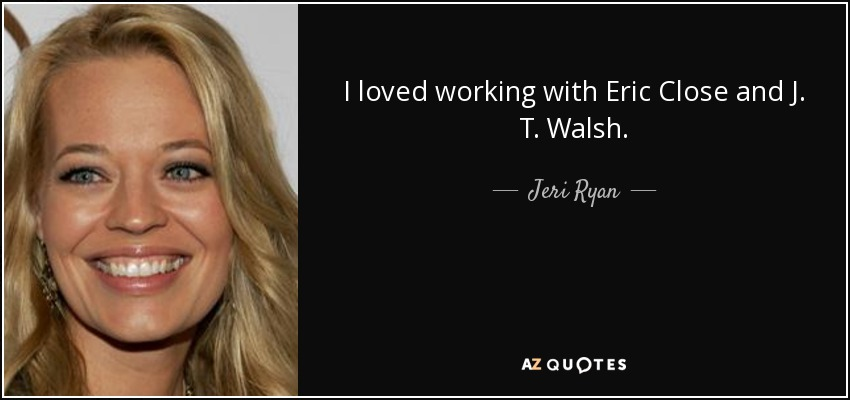 I loved working with Eric Close and J. T. Walsh. - Jeri Ryan