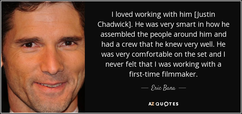 I loved working with him [Justin Chadwick]. He was very smart in how he assembled the people around him and had a crew that he knew very well. He was very comfortable on the set and I never felt that I was working with a first-time filmmaker. - Eric Bana