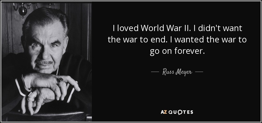 I loved World War II. I didn't want the war to end. I wanted the war to go on forever. - Russ Meyer