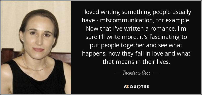 I loved writing something people usually have - miscommunication, for example. Now that I've written a romance, I'm sure I'll write more: it's fascinating to put people together and see what happens, how they fall in love and what that means in their lives. - Theodora Goss