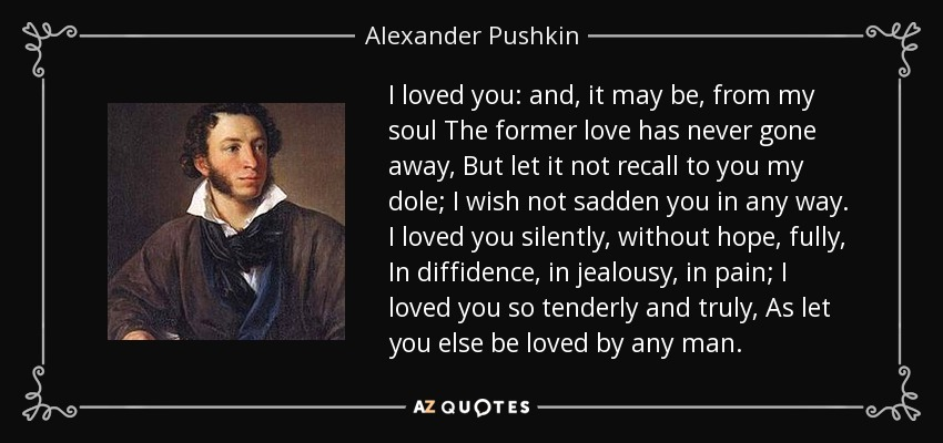 I loved you: and, it may be, from my soul The former love has never gone away, But let it not recall to you my dole; I wish not sadden you in any way. I loved you silently, without hope, fully, In diffidence, in jealousy, in pain; I loved you so tenderly and truly, As let you else be loved by any man. - Alexander Pushkin