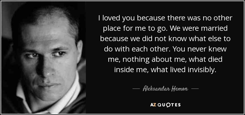 I loved you because there was no other place for me to go. We were married because we did not know what else to do with each other. You never knew me, nothing about me, what died inside me, what lived invisibly. - Aleksandar Hemon