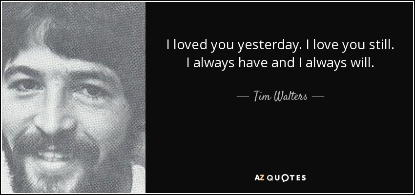 Loved You Yesterday Love You Still Quote: Tim Walters Quote: I Loved You Yesterday. I Love You Still