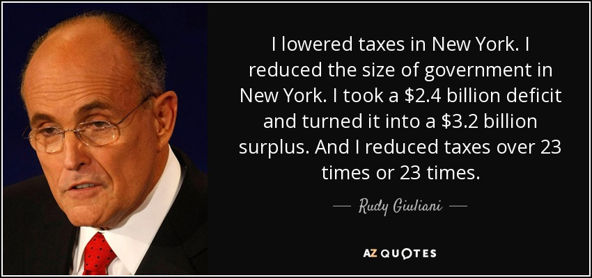 I lowered taxes in New York. I reduced the size of government in New York. I took a $2.4 billion deficit and turned it into a $3.2 billion surplus. And I reduced taxes over 23 times or 23 times. - Rudy Giuliani