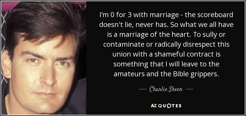 I'm 0 for 3 with marriage - the scoreboard doesn't lie, never has. So what we all have is a marriage of the heart. To sully or contaminate or radically disrespect this union with a shameful contract is something that I will leave to the amateurs and the Bible grippers. - Charlie Sheen