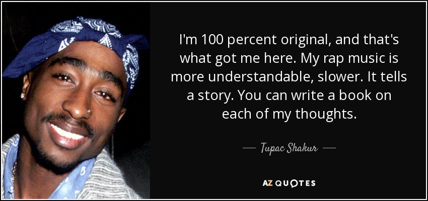 I'm 100 percent original, and that's what got me here. My rap music is more understandable, slower. It tells a story. You can write a book on each of my thoughts. - Tupac Shakur