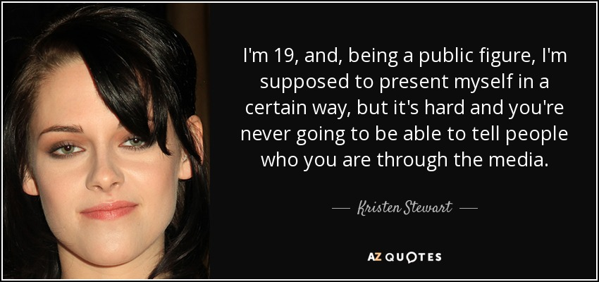 I'm 19, and, being a public figure, I'm supposed to present myself in a certain way, but it's hard and you're never going to be able to tell people who you are through the media. - Kristen Stewart