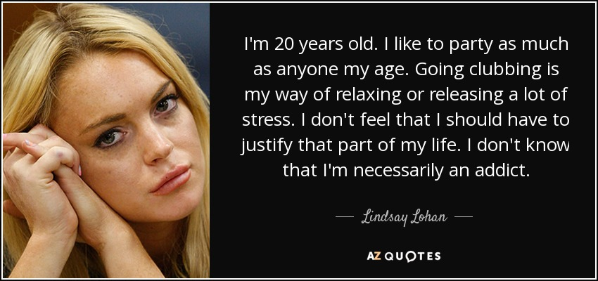 I'm 20 years old. I like to party as much as anyone my age. Going clubbing is my way of relaxing or releasing a lot of stress. I don't feel that I should have to justify that part of my life. I don't know that I'm necessarily an addict. - Lindsay Lohan