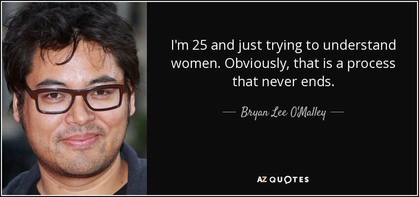 I'm 25 and just trying to understand women. Obviously, that is a process that never ends. - Bryan Lee O'Malley