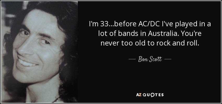 I'm 33...before AC/DC I've played in a lot of bands in Australia. You're never too old to rock and roll. - Bon Scott