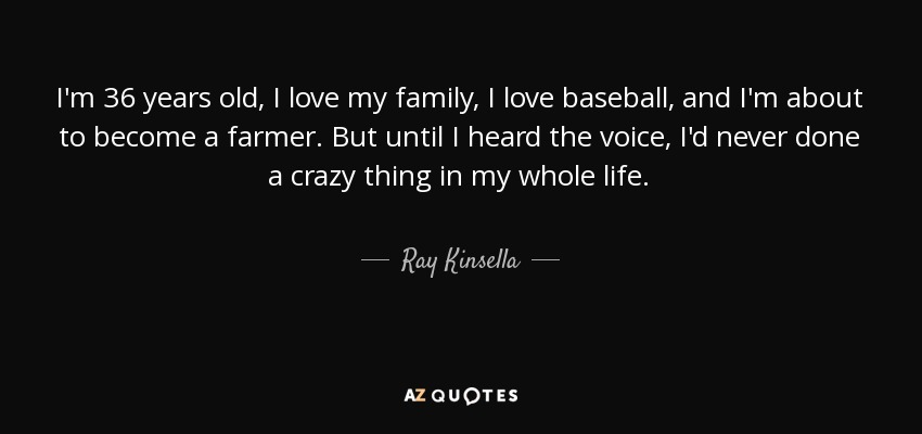 I'm 36 years old, I love my family, I love baseball, and I'm about to become a farmer. But until I heard the voice, I'd never done a crazy thing in my whole life. - Ray Kinsella