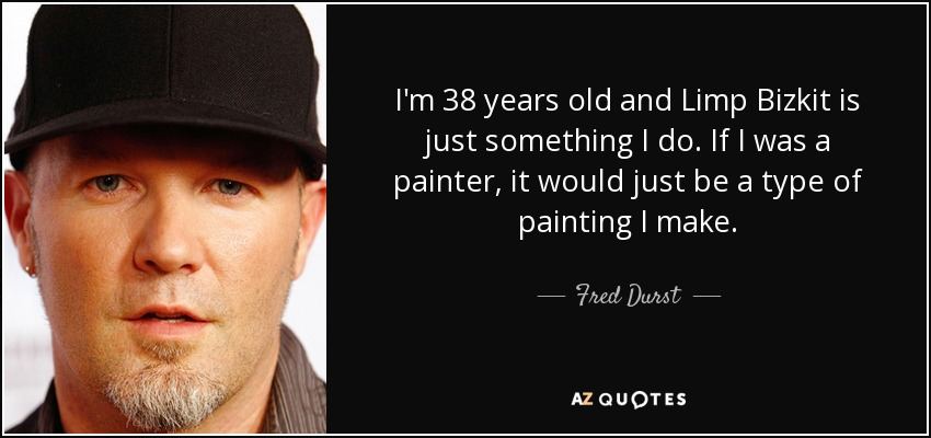 I'm 38 years old and Limp Bizkit is just something I do. If I was a painter, it would just be a type of painting I make. - Fred Durst