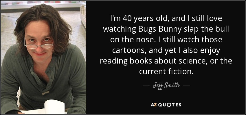 I'm 40 years old, and I still love watching Bugs Bunny slap the bull on the nose. I still watch those cartoons, and yet I also enjoy reading books about science, or the current fiction. - Jeff Smith