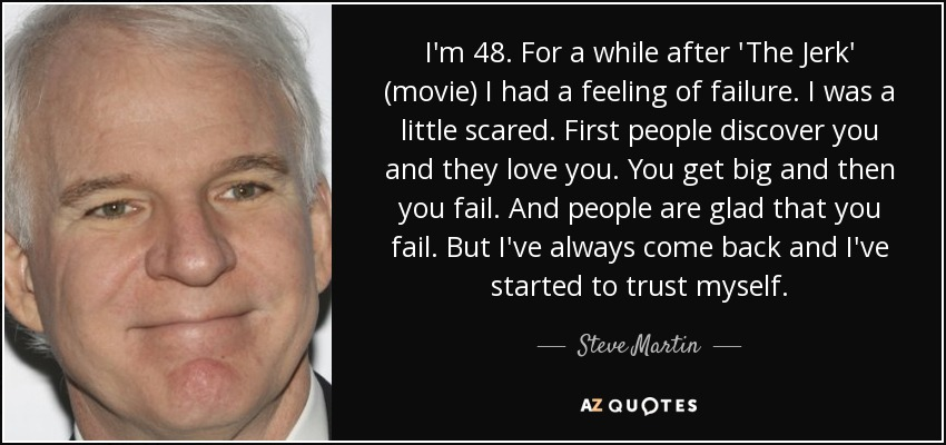 I'm 48. For a while after 'The Jerk' (movie) I had a feeling of failure. I was a little scared. First people discover you and they love you. You get big and then you fail. And people are glad that you fail. But I've always come back and I've started to trust myself. - Steve Martin